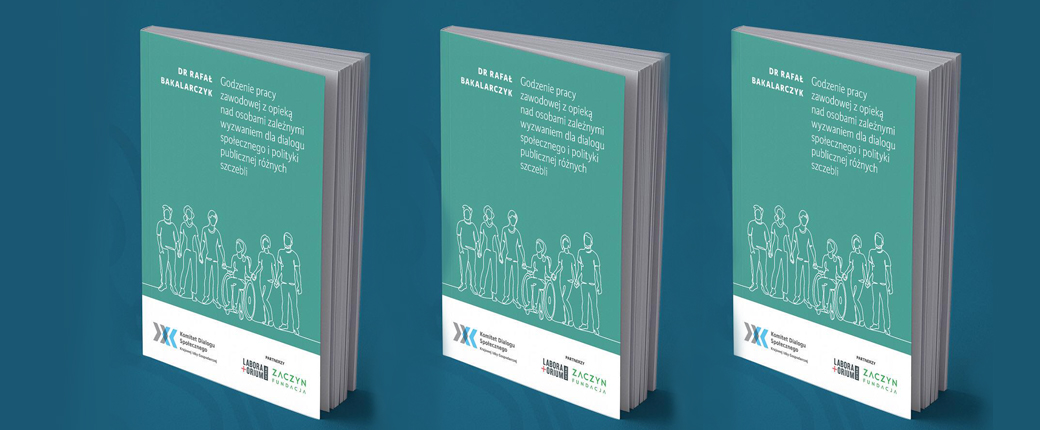 """Raport """"Godzenie pracy zawodowej z opieką nad osobami zależnymi wyzwaniem dla dialogu społecznego i polityki publicznej różnych szczebli"""""""